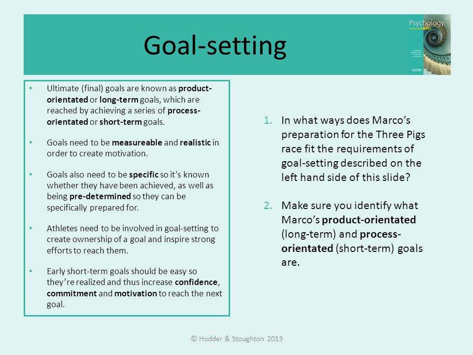 Goal-setting Ultimate (final) goals are known as product- orientated or long-term goals, which are reached by achieving a series of process- orientated or short-term goals.