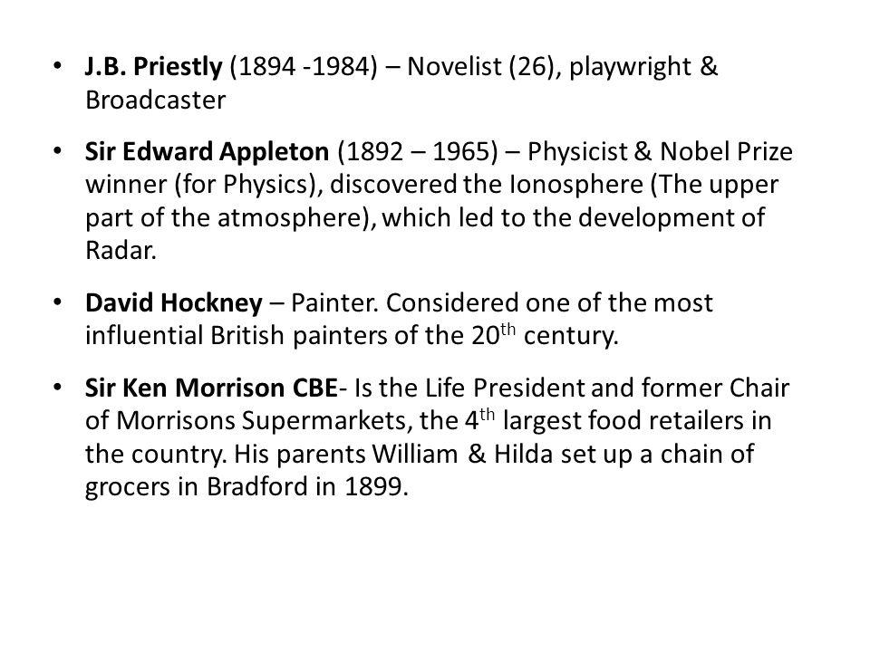J.B. Priestly (1894 -1984) – Novelist (26), playwright & Broadcaster Sir Edward Appleton (1892 – 1965) – Physicist & Nobel Prize winner (for Physics),