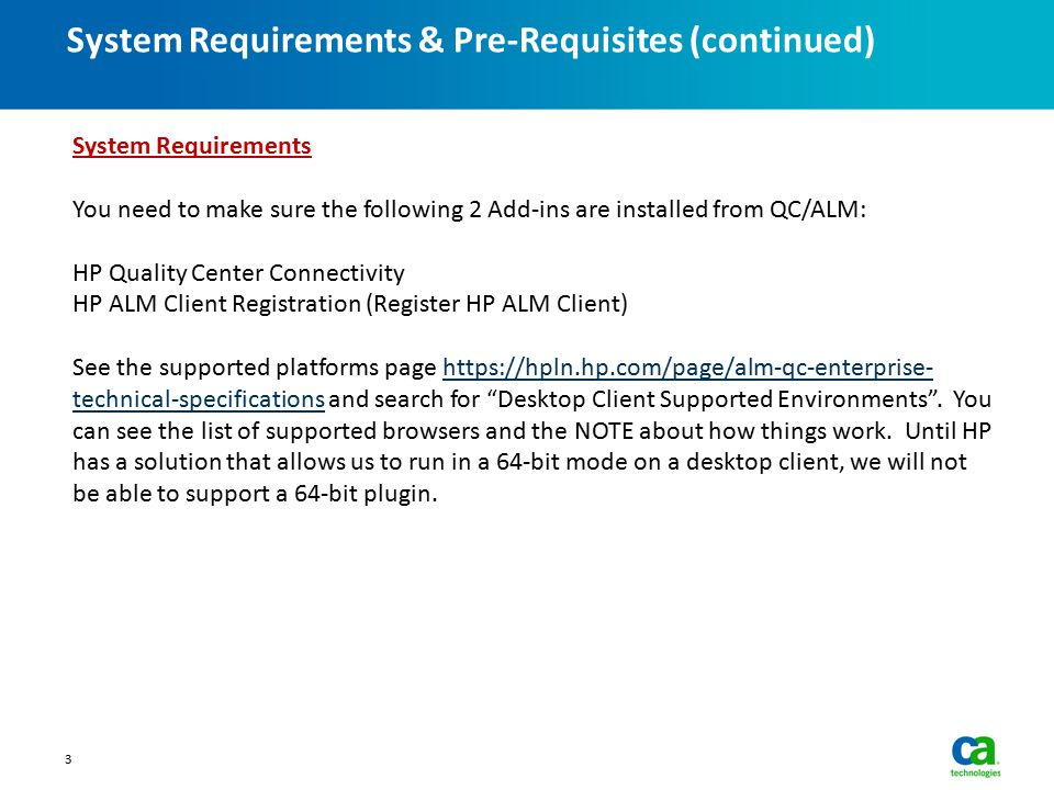System Requirements & Pre-Requisites (continued) 3 System Requirements You need to make sure the following 2 Add-ins are installed from QC/ALM: HP Quality Center Connectivity HP ALM Client Registration (Register HP ALM Client) See the supported platforms page https://hpln.hp.com/page/alm-qc-enterprise- technical-specifications and search for Desktop Client Supported Environments .