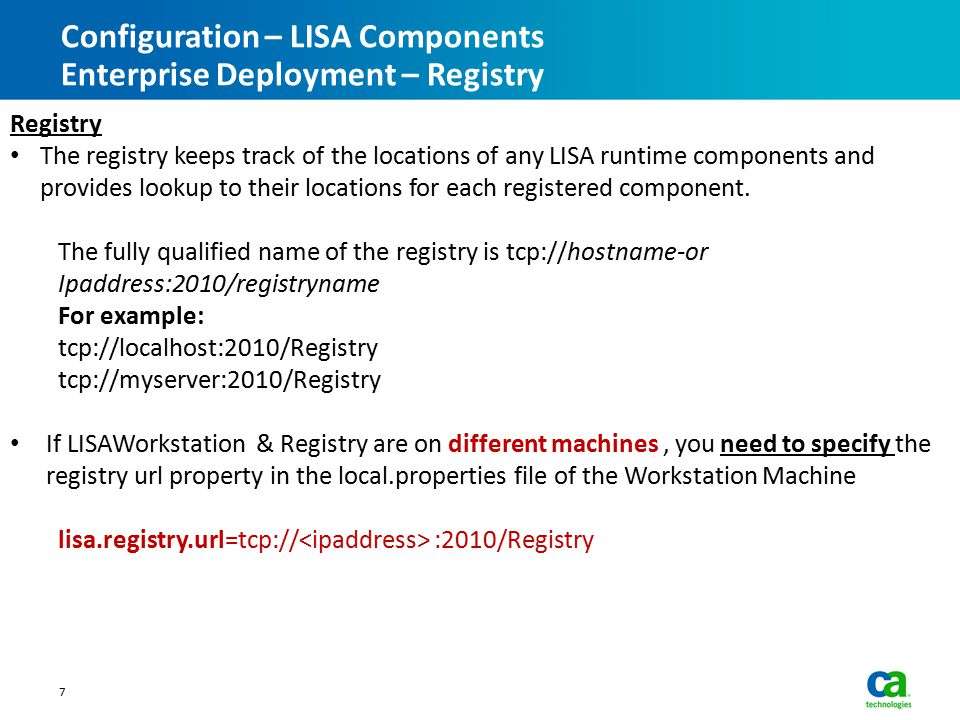 Configuration – LISA Components Enterprise Deployment – Registry 7 Registry The registry keeps track of the locations of any LISA runtime components and provides lookup to their locations for each registered component.