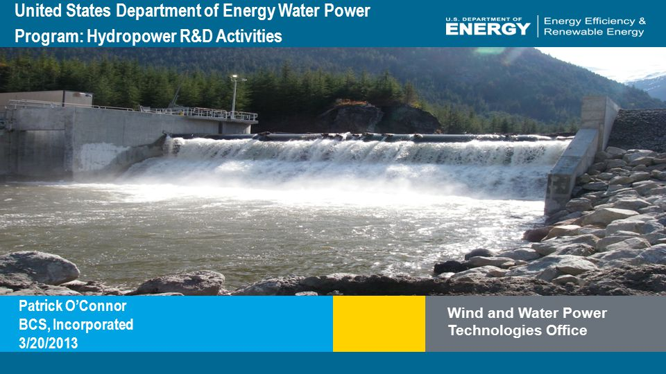 Program Name or Ancillary Texteere.energy.gov Wind and Water Power Technologies Office United States Department of Energy Water Power Program: Hydropower R&D Activities Patrick O'Connor BCS, Incorporated 3/20/2013