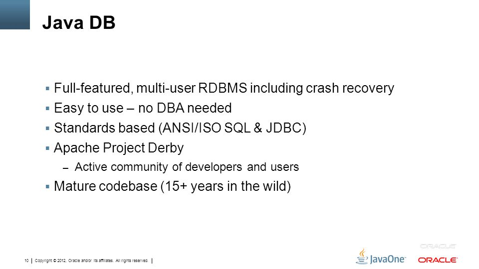 Copyright © 2012, Oracle and/or its affiliates. All rights reserved. 10 Java DB  Full-featured, multi-user RDBMS including crash recovery  Easy to u