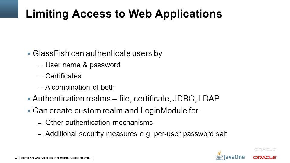 Copyright © 2012, Oracle and/or its affiliates. All rights reserved. 22 Limiting Access to Web Applications  GlassFish can authenticate users by – Us