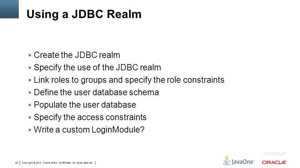 Copyright © 2012, Oracle and/or its affiliates. All rights reserved. 23 Using a JDBC Realm  Create the JDBC realm  Specify the use of the JDBC realm