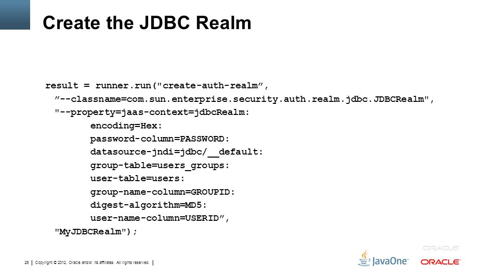 Copyright © 2012, Oracle and/or its affiliates. All rights reserved. 25 Create the JDBC Realm result = runner.run(