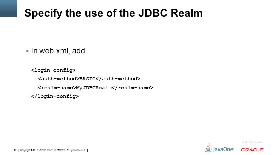 Copyright © 2012, Oracle and/or its affiliates. All rights reserved. 26 Specify the use of the JDBC Realm  In web.xml, add BASIC MyJDBCRealm