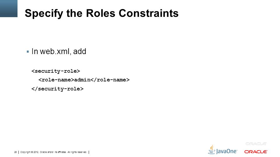 Copyright © 2012, Oracle and/or its affiliates. All rights reserved. 28 Specify the Roles Constraints  In web.xml, add admin