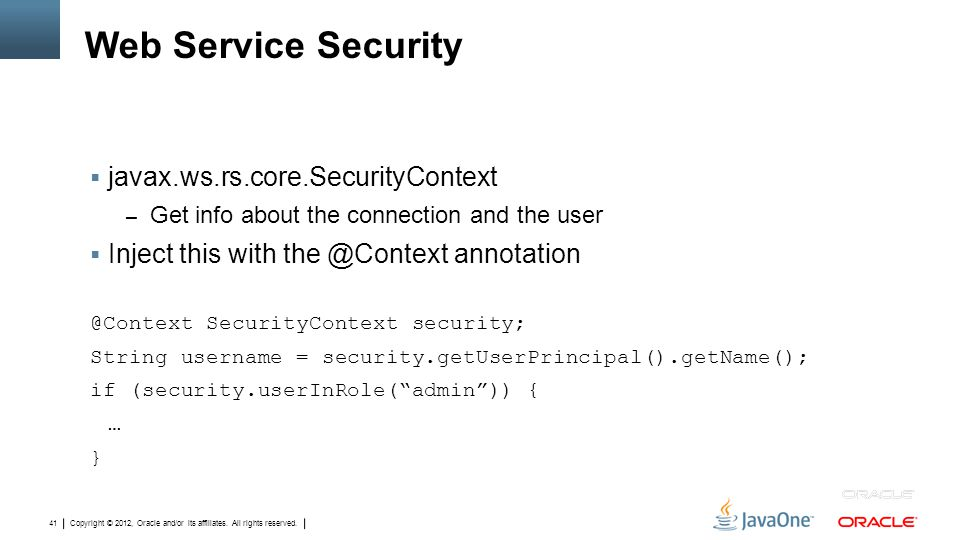 Copyright © 2012, Oracle and/or its affiliates. All rights reserved. 41 Web Service Security  javax.ws.rs.core.SecurityContext – Get info about the c