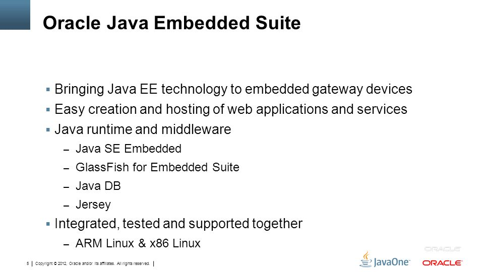 Copyright © 2012, Oracle and/or its affiliates. All rights reserved. 5 Oracle Java Embedded Suite  Bringing Java EE technology to embedded gateway de