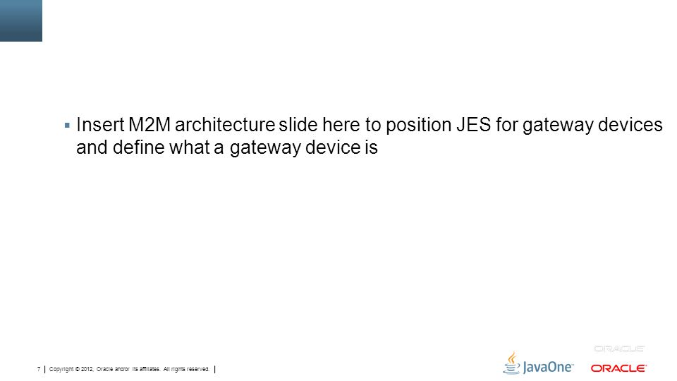 Copyright © 2012, Oracle and/or its affiliates. All rights reserved. 7  Insert M2M architecture slide here to position JES for gateway devices and de