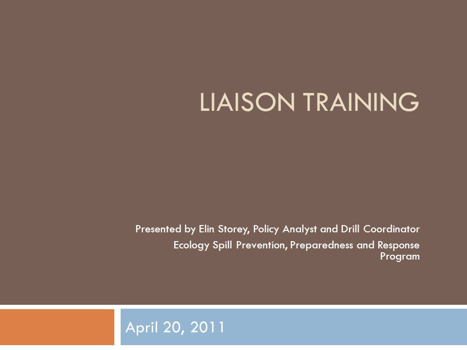 LIAISON TRAINING April 20, 2011 Presented by Elin Storey, Policy Analyst and Drill Coordinator Ecology Spill Prevention, Preparedness and Response Pro