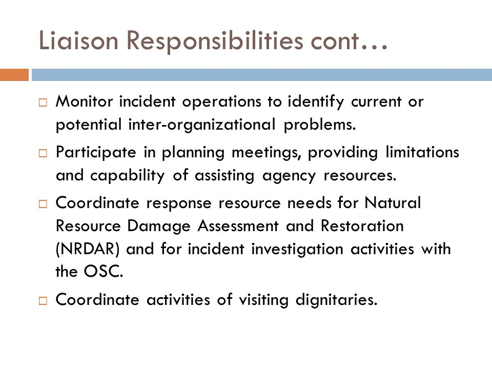 Liaison Responsibilities cont…  Monitor incident operations to identify current or potential inter-organizational problems.  Participate in planning