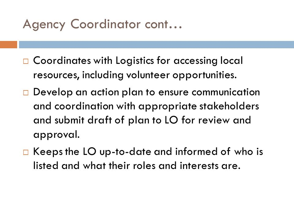 Agency Coordinator cont…  Coordinates with Logistics for accessing local resources, including volunteer opportunities.  Develop an action plan to en