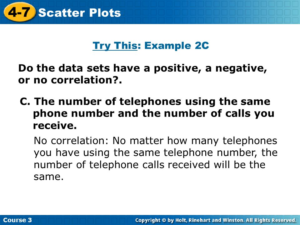 Do the data sets have a positive, a negative, or no correlation?. Course 3 4-7 Scatter Plots C. The number of telephones using the same phone number a
