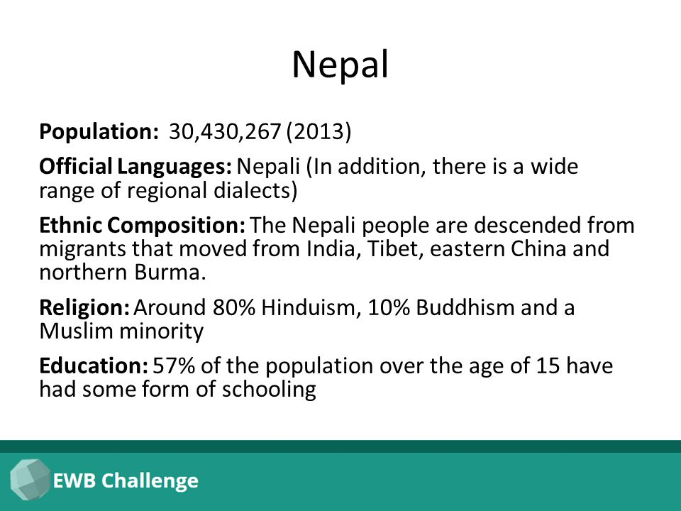 Nepal Population: 30,430,267 (2013) Official Languages: Nepali (In addition, there is a wide range of regional dialects) Ethnic Composition: The Nepali people are descended from migrants that moved from India, Tibet, eastern China and northern Burma.