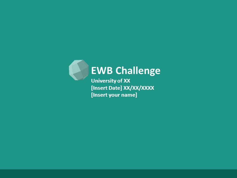 EWB Challenge University of XX [Insert Date] XX/XX/XXXX [Insert your name]