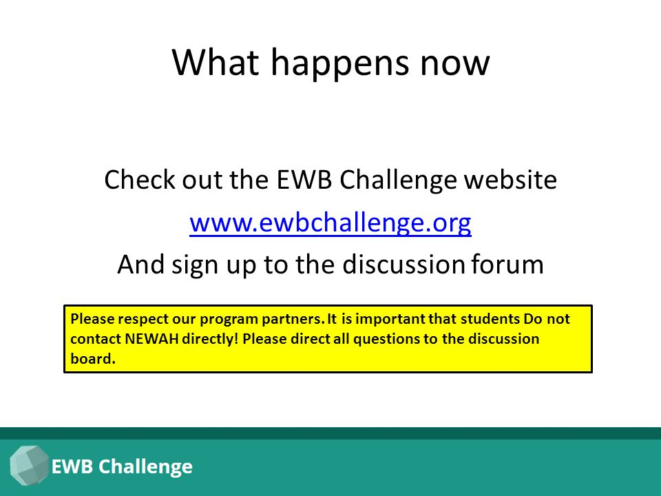 What happens now Check out the EWB Challenge website www.ewbchallenge.org And sign up to the discussion forum Please respect our program partners. It
