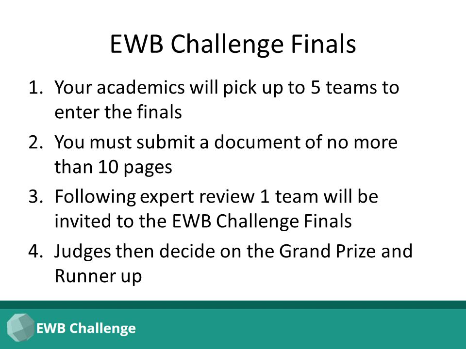 EWB Challenge Finals 1.Your academics will pick up to 5 teams to enter the finals 2.You must submit a document of no more than 10 pages 3.Following expert review 1 team will be invited to the EWB Challenge Finals 4.Judges then decide on the Grand Prize and Runner up