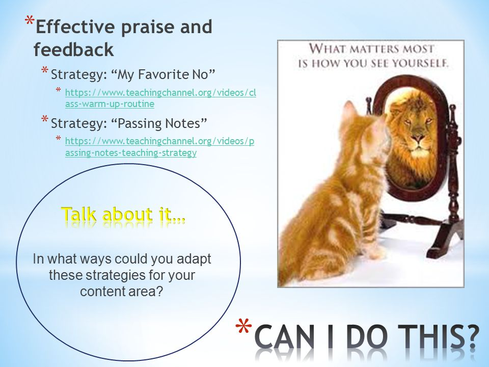 * Effective praise and feedback * Strategy: My Favorite No * https://www.teachingchannel.org/videos/cl ass-warm-up-routine https://www.teachingchannel.org/videos/cl ass-warm-up-routine * Strategy: Passing Notes * https://www.teachingchannel.org/videos/p assing-notes-teaching-strategy https://www.teachingchannel.org/videos/p assing-notes-teaching-strategy In what ways could you adapt these strategies for your content area