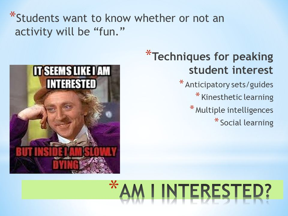 * Students want to know whether or not an activity will be fun. * Techniques for peaking student interest * Anticipatory sets/guides * Kinesthetic learning * Multiple intelligences * Social learning