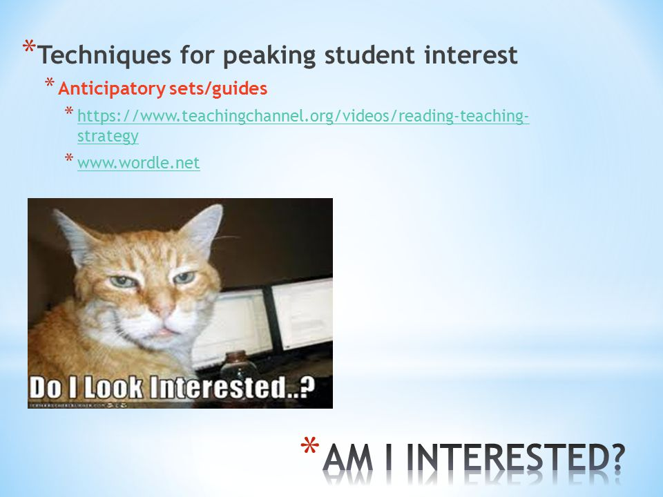 * Techniques for peaking student interest * Anticipatory sets/guides * https://www.teachingchannel.org/videos/reading-teaching- strategy https://www.teachingchannel.org/videos/reading-teaching- strategy * www.wordle.net www.wordle.net