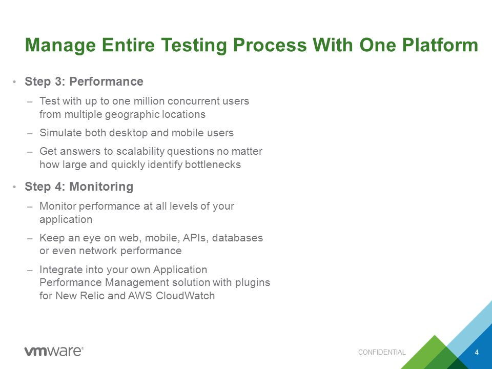 Manage Entire Testing Process With One Platform Step 3: Performance – Test with up to one million concurrent users from multiple geographic locations – Simulate both desktop and mobile users – Get answers to scalability questions no matter how large and quickly identify bottlenecks Step 4: Monitoring – Monitor performance at all levels of your application – Keep an eye on web, mobile, APIs, databases or even network performance – Integrate into your own Application Performance Management solution with plugins for New Relic and AWS CloudWatch CONFIDENTIAL4