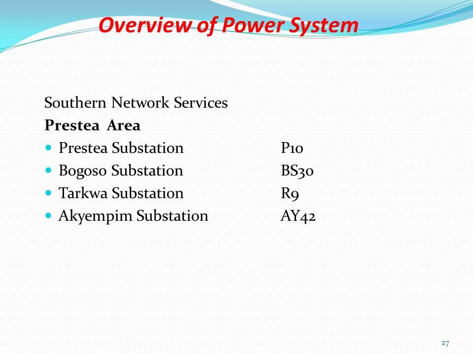 Overview of Power System Southern Network Services Takoradi Area Takoradi SubstationT8 Cape Coast SubstationC7 Essiama SubstationEA34 Elubo Substation161/225KVEL36 Aboadze Enclave Tapco Substation 161/330KVTT32 T3 SubstationTE66 26