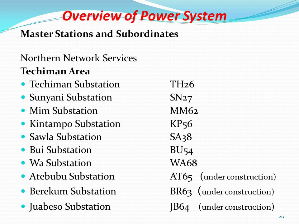 Overview of Power System Master Stations and Subordinates Northern Network Services Kumasi Area Kumasi Substation K13 Obuasi SubstationB12 New Obuasi SubstationNB21 Dunkwa SubstationD11 Asawinso SubstationAS20 Nkawkaw SubstationN14 Konongo SubstationJ18 Anwomaso SubstationAW58 Ayanfuri SubstationAR57 28