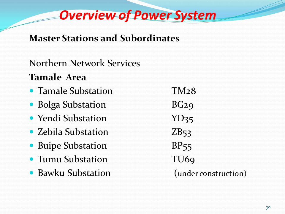 Overview of Power System Master Stations and Subordinates Northern Network Services Techiman Area Techiman Substation TH26 Sunyani SubstationSN27 Mim SubstationMM62 Kintampo SubstationKP56 Sawla SubstationSA38 Bui SubstationBU54 Wa SubstationWA68 Atebubu SubstationAT65 ( under construction) Berekum SubstationBR63 ( under construction) Juabeso SubstationJB64 ( under construction ) 29