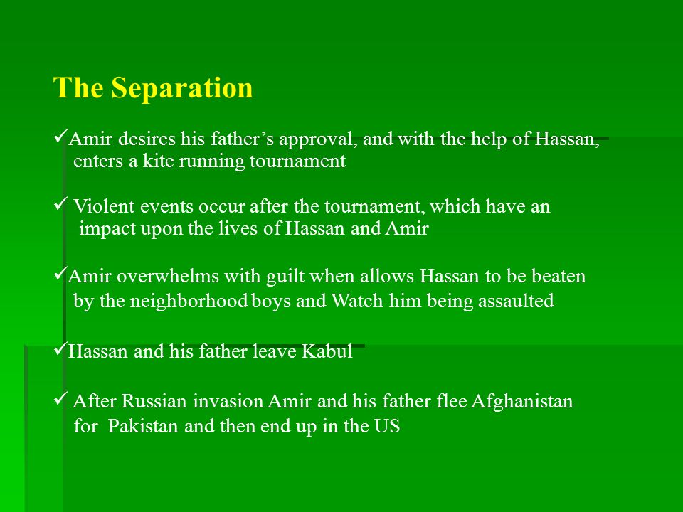 AMIR PAYS HIS DEBT TO HASSAN Amir continues his education, marries and becomes a writer He returns to Afghanistan in search of Hassan While in Pakistan, Amir finds out that Hassan and his wife were killed by the Taliban regime They left a son, Sohrab Amir arrives at Kabul to rescue Sohrab from Assef, a Taliban leader Assef was the boy who molested Hassan during their childhood Amir must defeat Assef in a physical battle in order to take Sohrab out of Afghanistan and try to help repair his spirit.