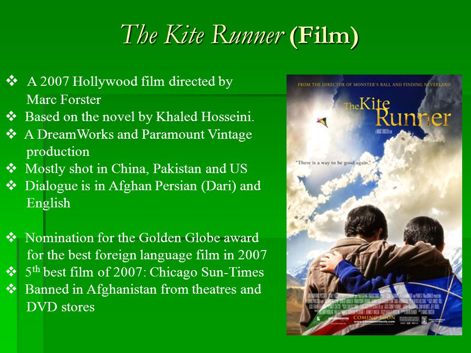 The Kite Runner (Film)  A 2007 Hollywood film directed by Marc Forster  Based on the novel by Khaled Hosseini.  A DreamWorks and Paramount Vintage