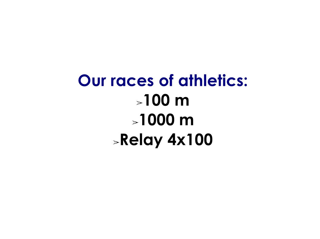 Our races of athletics: ➢ 100 m ➢ 1000 m ➢ Relay 4x100