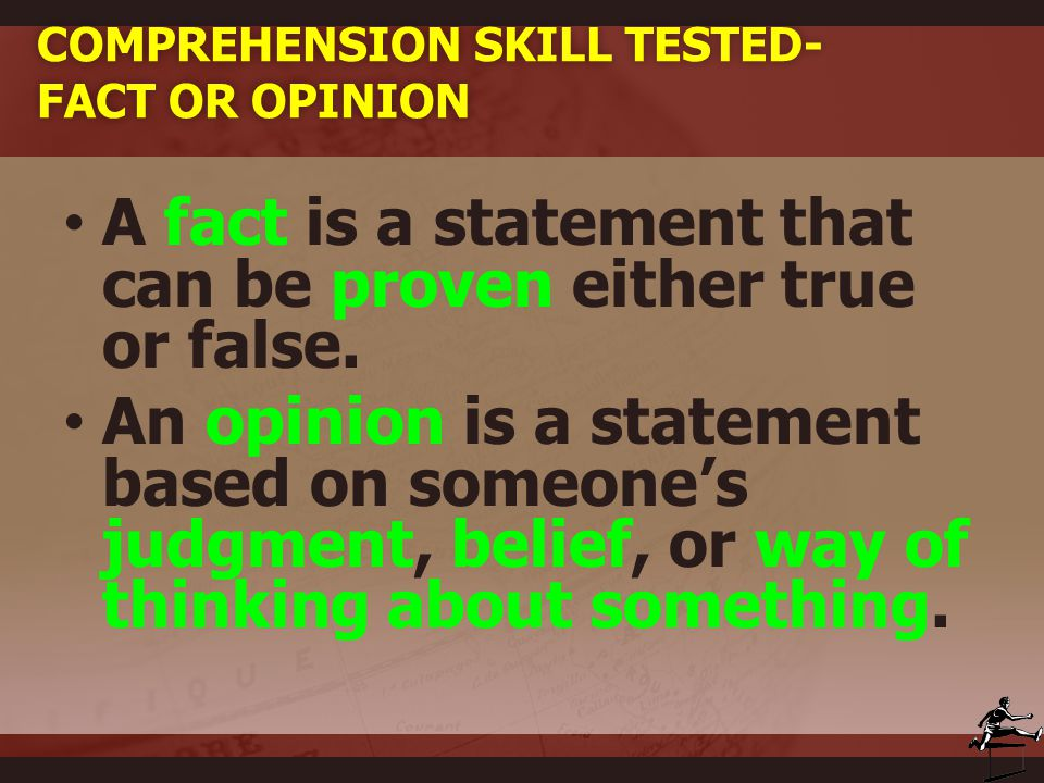 COMPREHENSION SKILL TESTED- FACT OR OPINION A fact is a statement that can be proven either true or false. An opinion is a statement based on someone'