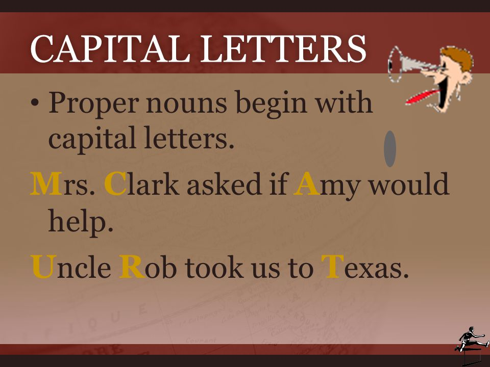 CAPITAL LETTERSCAPITAL LETTERS Proper nouns begin with capital letters. M rs. C lark asked if A my would help. U ncle R ob took us to T exas.