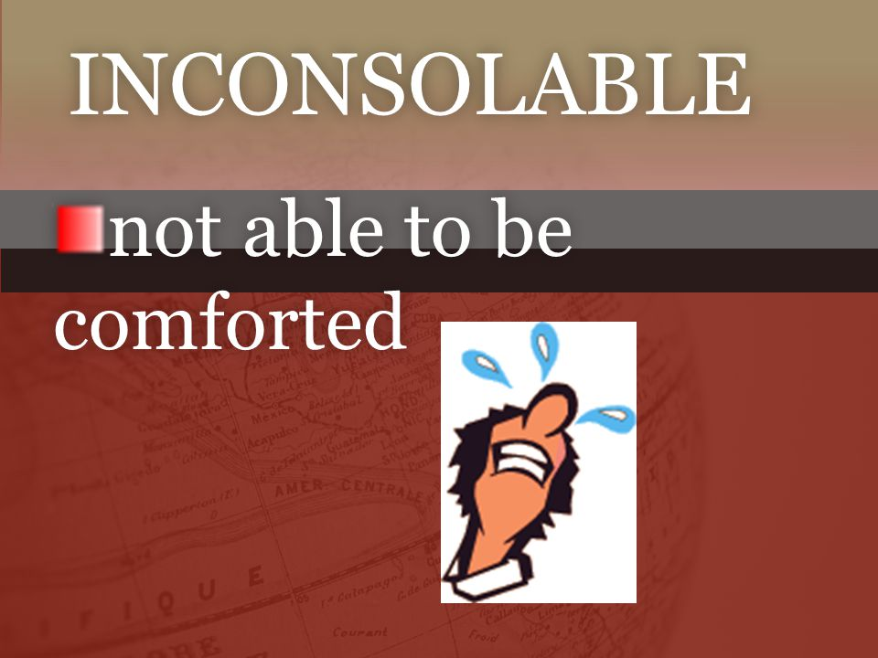 INCONSOLABLE not able to be comforted