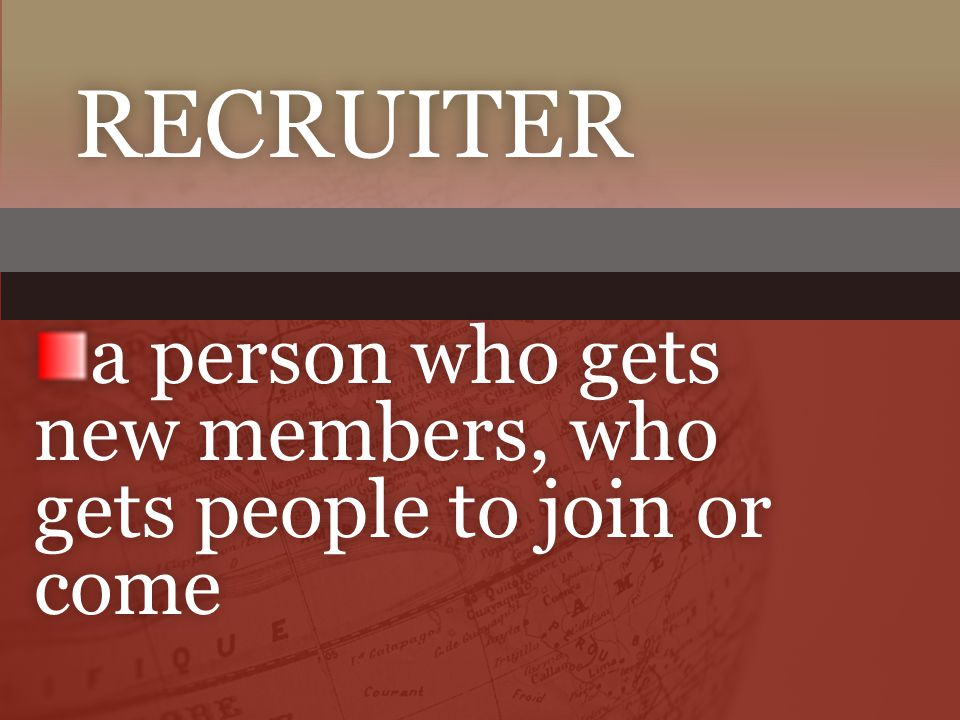 RECRUITER a person who gets new members, who gets people to join or come