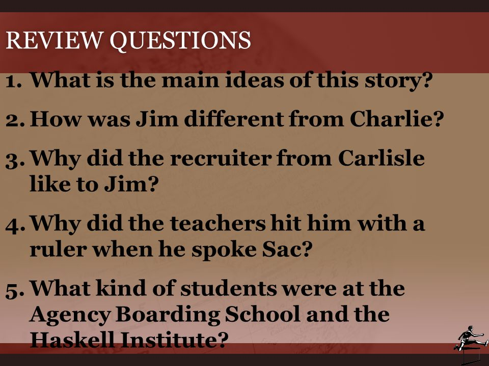 REVIEW QUESTIONSREVIEW QUESTIONS 1.What is the main ideas of this story? 2.How was Jim different from Charlie? 3.Why did the recruiter from Carlisle l
