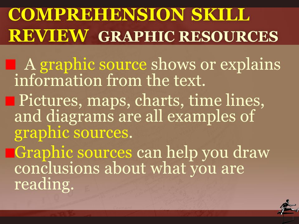 COMPREHENSION SKILL REVIEW GRAPHIC RESOURCES A graphic source shows or explains information from the text. Pictures, maps, charts, time lines, and dia