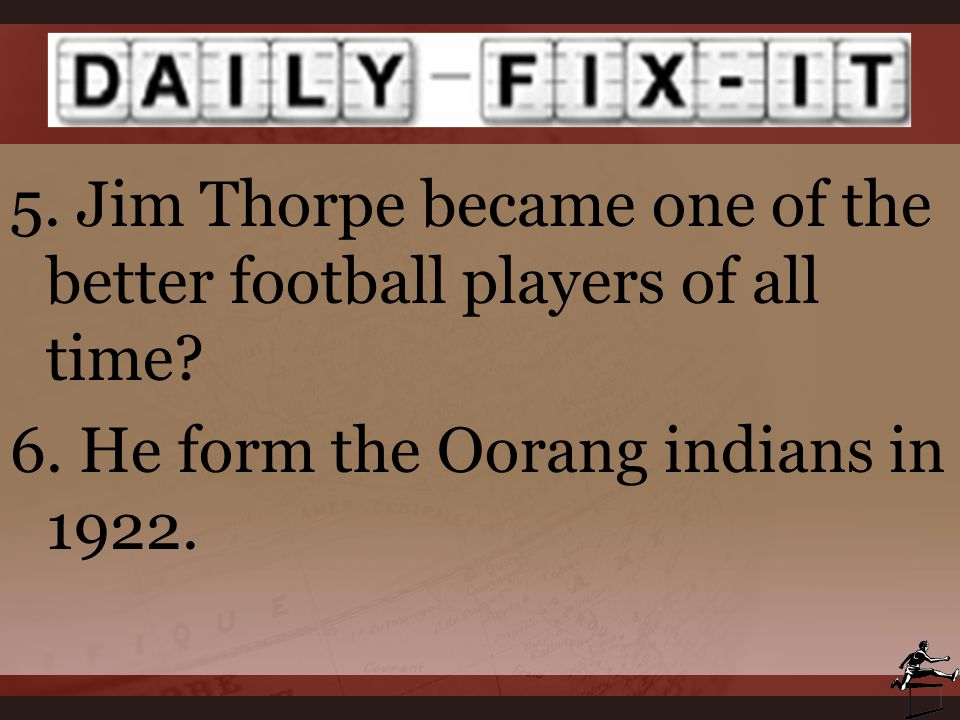 5. Jim Thorpe became one of the better football players of all time? 6. He form the Oorang indians in 1922.