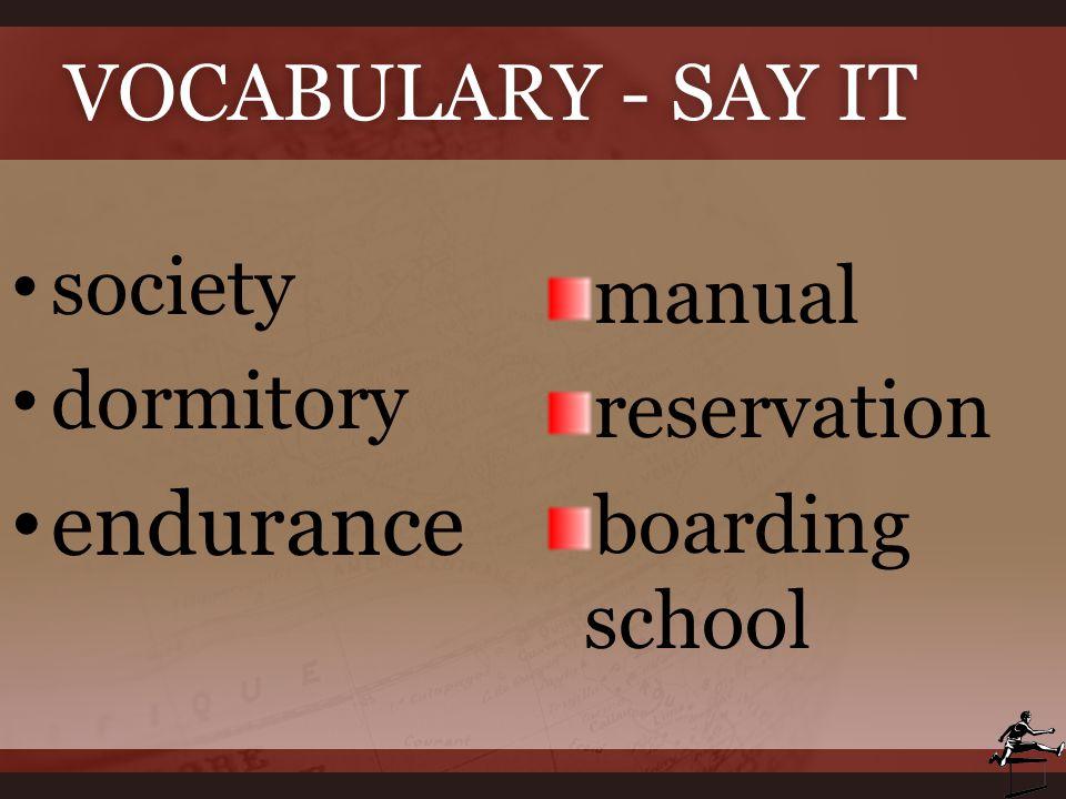 VOCABULARY - SAY ITVOCABULARY - SAY IT society dormitory endurance manual reservation boarding school