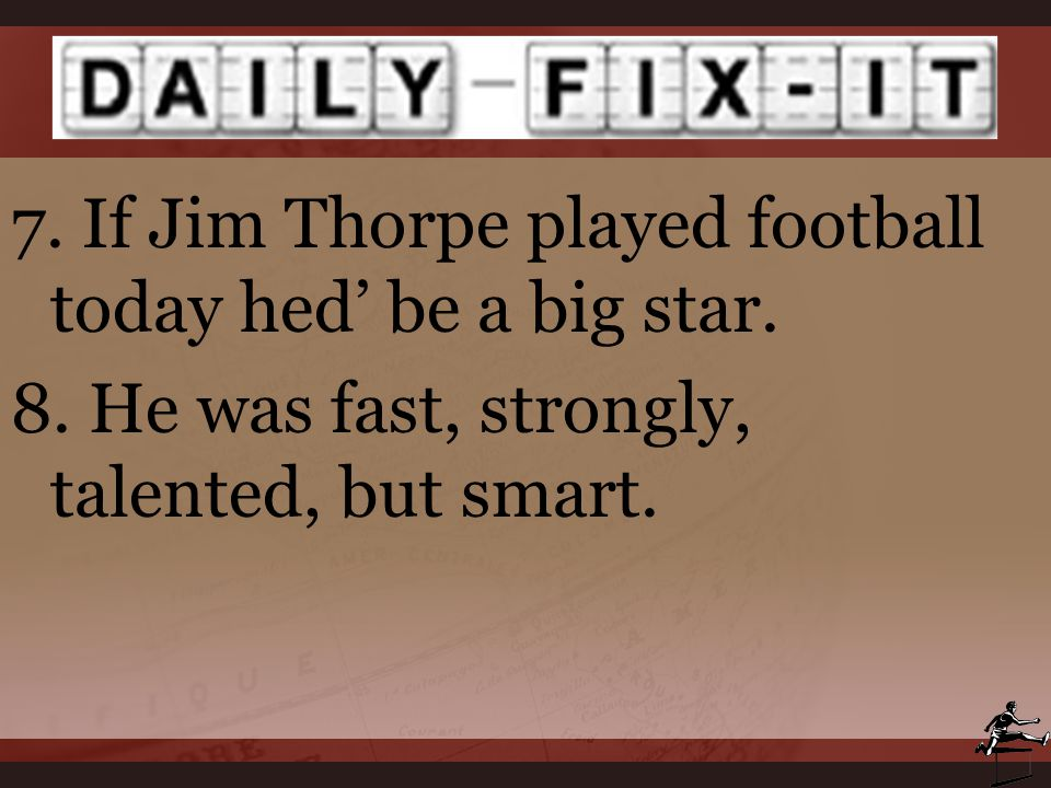 7. If Jim Thorpe played football today hed' be a big star. 8. He was fast, strongly, talented, but smart.