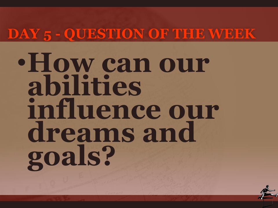 DAY 5 - QUESTION OF THE WEEKDAY 5 - QUESTION OF THE WEEK How can our abilities influence our dreams and goals?