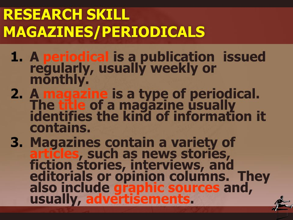 RESEARCH SKILL MAGAZINES/PERIODICALS 1.A periodical is a publication issued regularly, usually weekly or monthly. 2.A magazine is a type of periodical