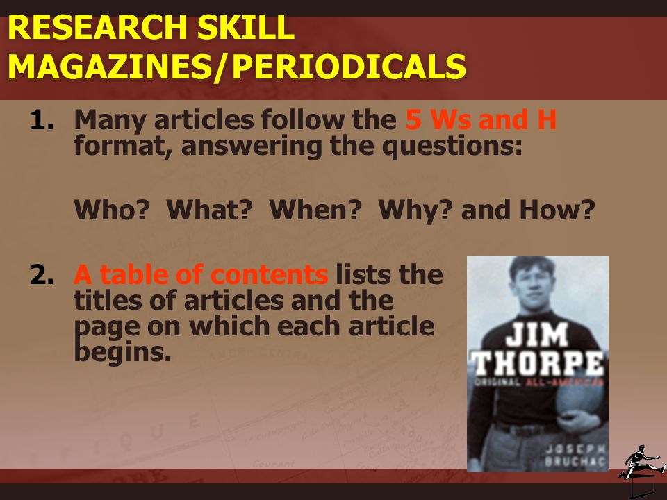 RESEARCH SKILL MAGAZINES/PERIODICALS 1.Many articles follow the 5 Ws and H format, answering the questions: Who? What? When? Why? and How? 2.A table o