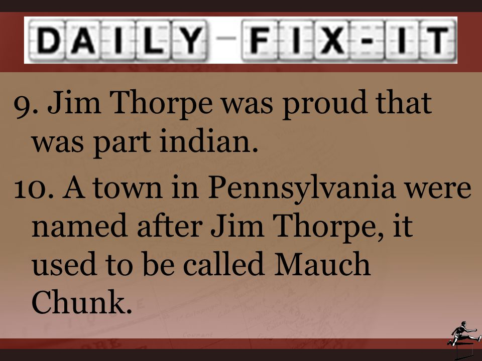 9. Jim Thorpe was proud that was part indian. 10. A town in Pennsylvania were named after Jim Thorpe, it used to be called Mauch Chunk.