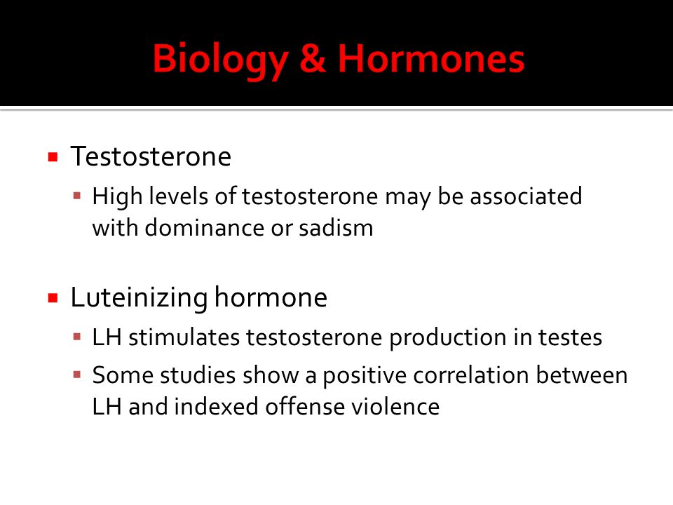 Testosterone  High levels of testosterone may be associated with dominance or sadism  Luteinizing hormone  LH stimulates testosterone production