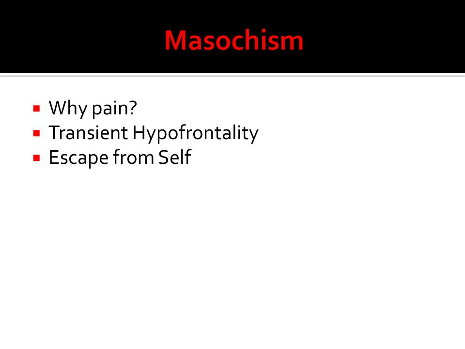  Why pain?  Transient Hypofrontality  Escape from Self