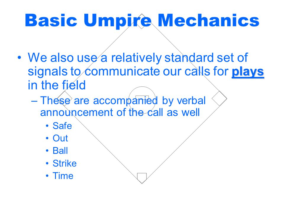 Basic Umpire Mechanics playsWe also use a relatively standard set of signals to communicate our calls for plays in the field –These are accompanied by