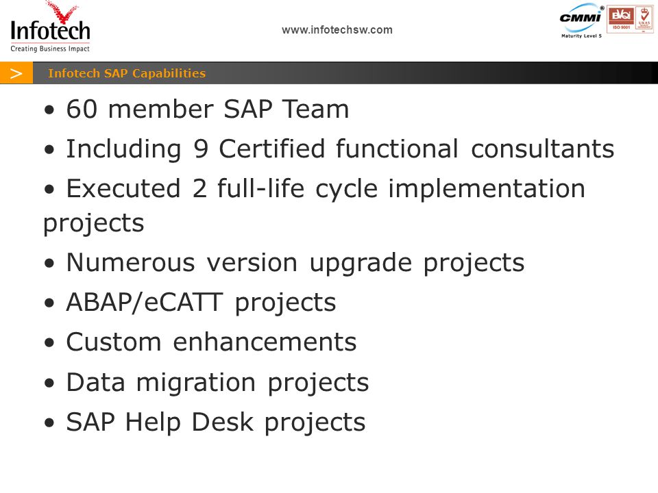 > www.infotechsw.com Infotech SAP Capabilities 60 member SAP Team Including 9 Certified functional consultants Executed 2 full-life cycle implementation projects Numerous version upgrade projects ABAP/eCATT projects Custom enhancements Data migration projects SAP Help Desk projects