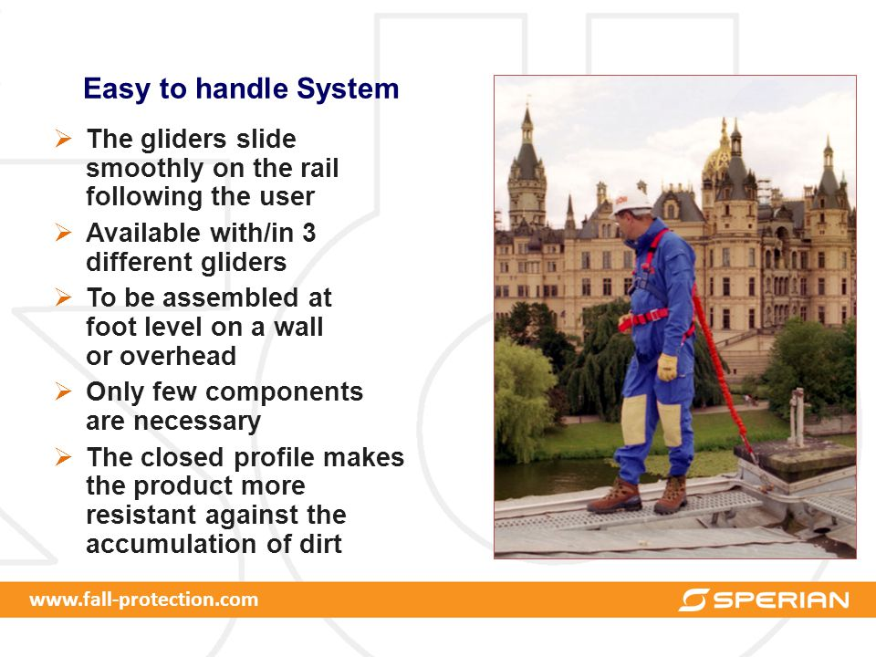 www.fall-protection.com Easy to handle System  The gliders slide smoothly on the rail following the user  Available with/in 3 different gliders  To be assembled at foot level on a wall or overhead  Only few components are necessary  The closed profile makes the product more resistant against the accumulation of dirt